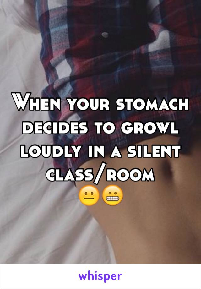 When your stomach decides to growl loudly in a silent class/room 😐😬