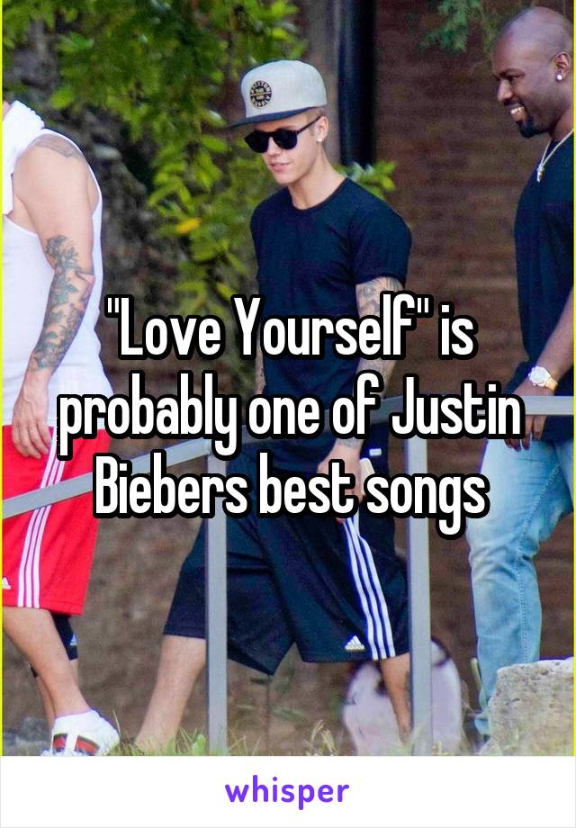 """""""Love Yourself"""" is probably one of Justin Biebers best songs"""