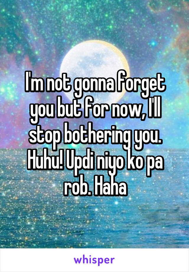 I'm not gonna forget you but for now, I'll stop bothering you. Huhu! Updi niyo ko pa rob. Haha