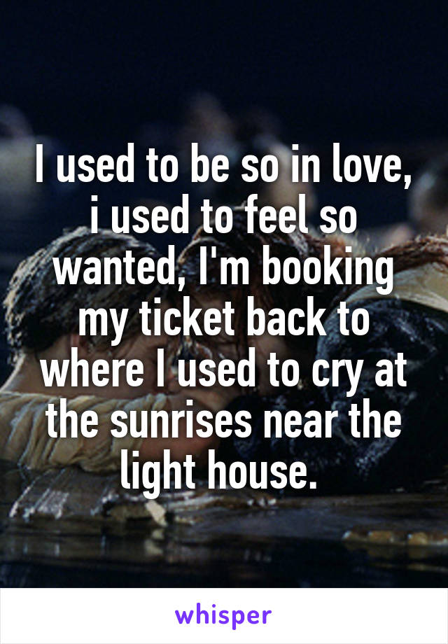I used to be so in love, i used to feel so wanted, I'm booking my ticket back to where I used to cry at the sunrises near the light house.