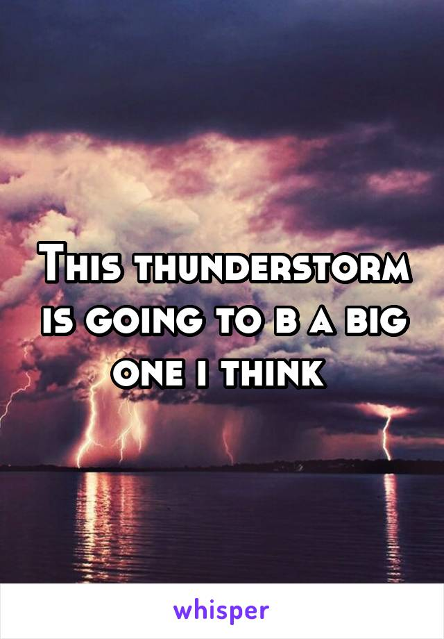 This thunderstorm is going to b a big one i think