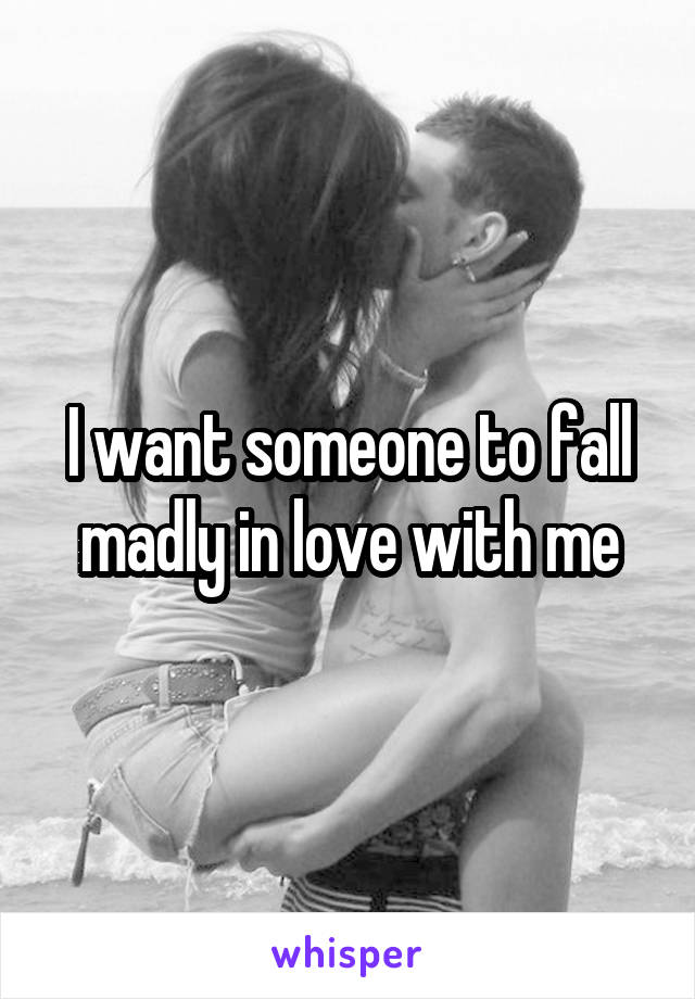 I want someone to fall madly in love with me