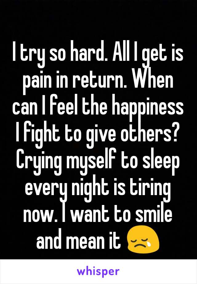 I try so hard. All I get is pain in return. When can I feel the happiness I fight to give others? Crying myself to sleep every night is tiring now. I want to smile and mean it 😢