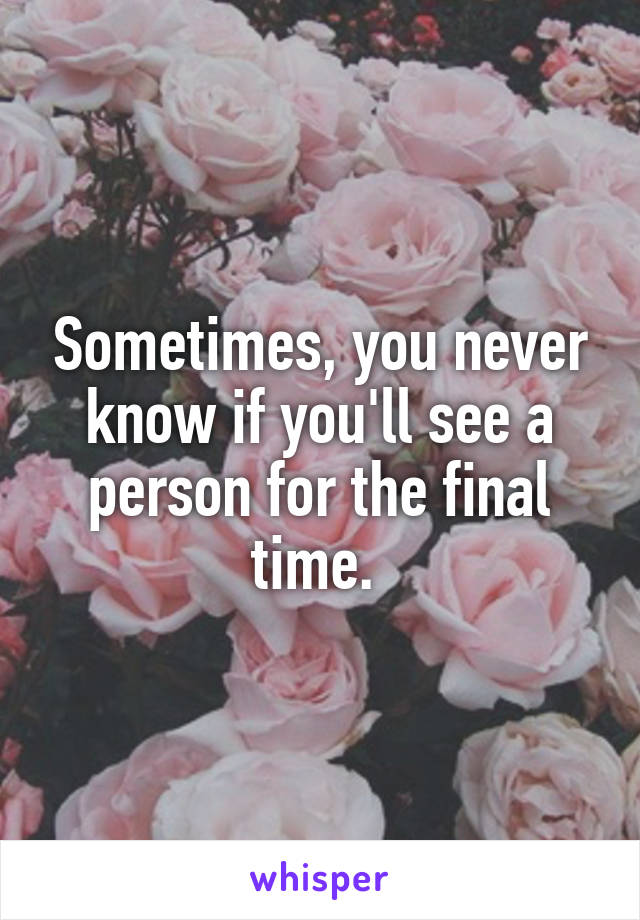 Sometimes, you never know if you'll see a person for the final time.