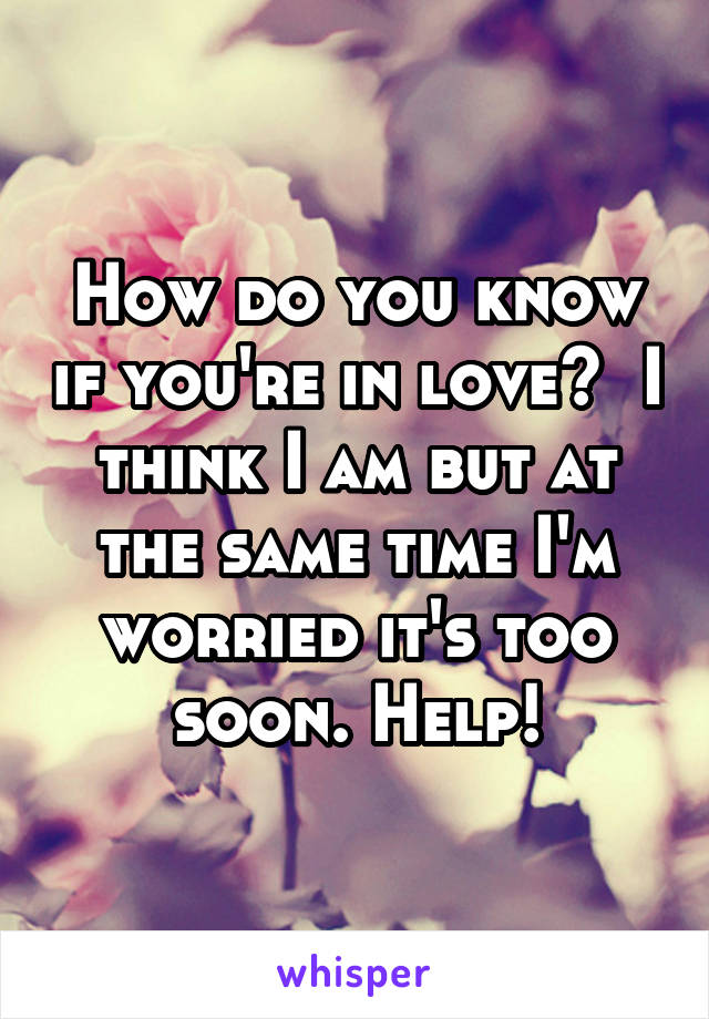 How do you know if you're in love?  I think I am but at the same time I'm worried it's too soon. Help!