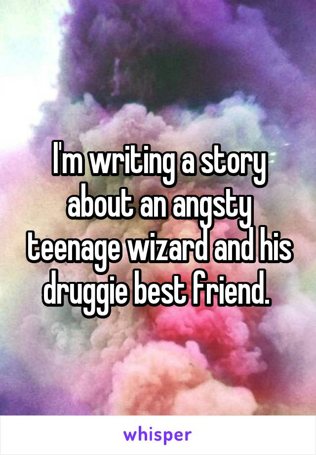 I'm writing a story about an angsty teenage wizard and his druggie best friend.