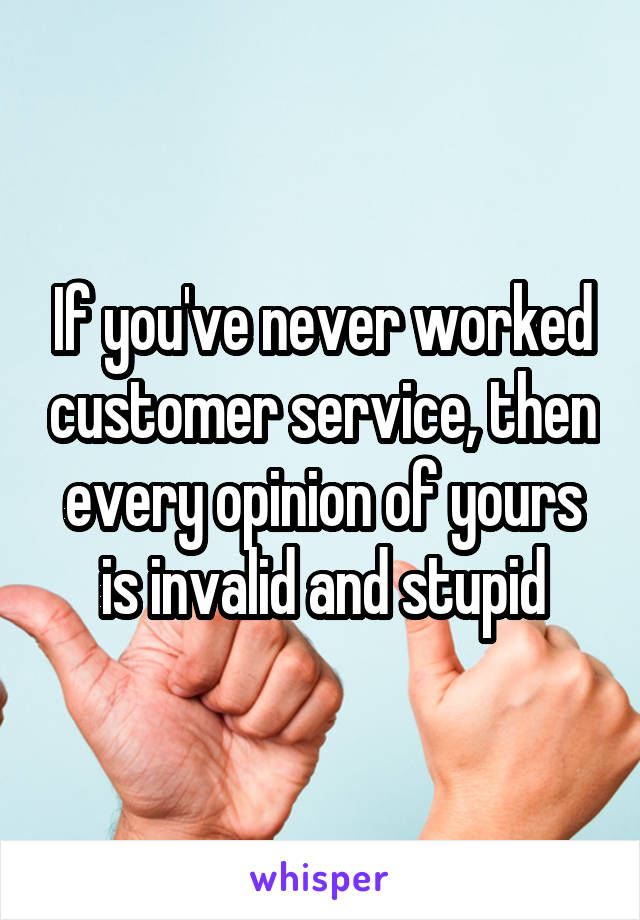 If you've never worked customer service, then every opinion of yours is invalid and stupid