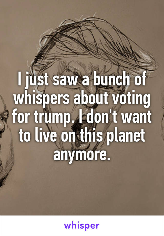I just saw a bunch of whispers about voting for trump. I don't want to live on this planet anymore.