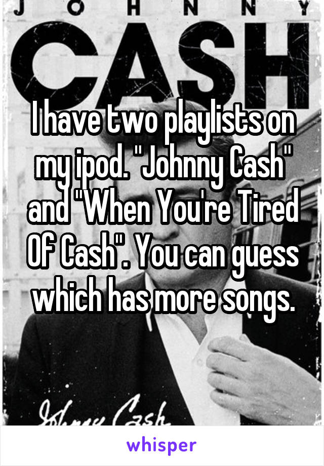 "I have two playlists on my ipod. ""Johnny Cash"" and ""When You're Tired Of Cash"". You can guess which has more songs."