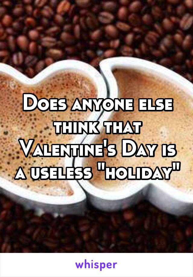 """Does anyone else think that Valentine's Day is a useless """"holiday"""""""