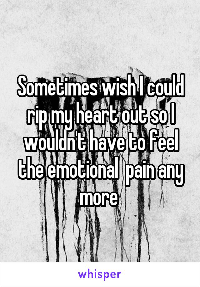 Sometimes wish I could rip my heart out so I wouldn't have to feel the emotional  pain any more