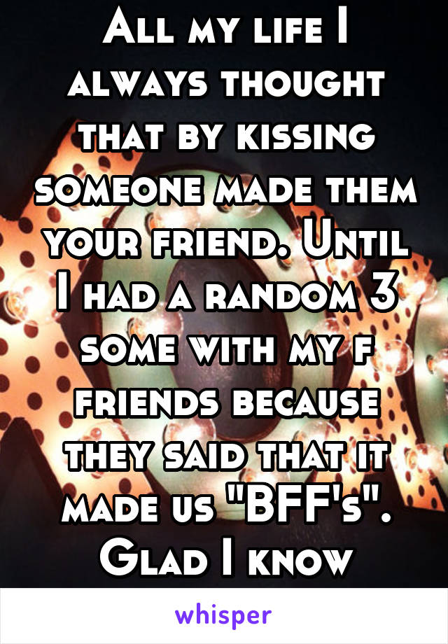 """All my life I always thought that by kissing someone made them your friend. Until I had a random 3 some with my f friends because they said that it made us """"BFF's"""". Glad I know better now."""