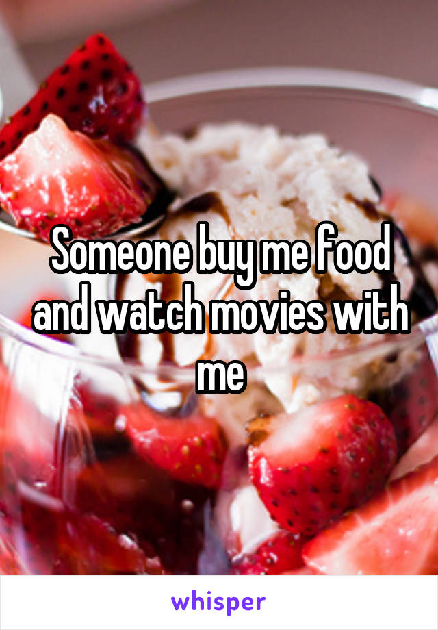 Someone buy me food and watch movies with me