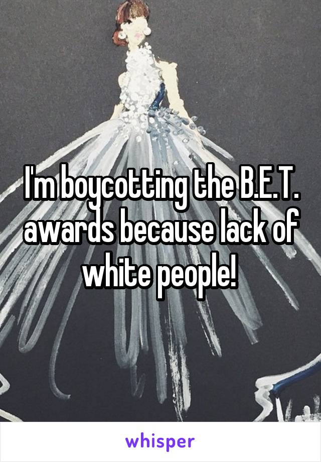 I'm boycotting the B.E.T. awards because lack of white people!