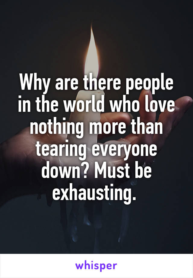Why are there people in the world who love nothing more than tearing everyone down? Must be exhausting.