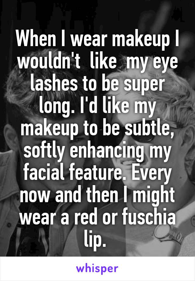 When I wear makeup I wouldn't  like  my eye lashes to be super long. I'd like my makeup to be subtle, softly enhancing my facial feature. Every now and then I might wear a red or fuschia lip.