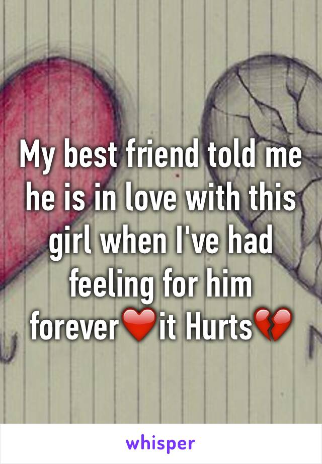 My best friend told me he is in love with this girl when I've had feeling for him forever❤️it Hurts💔