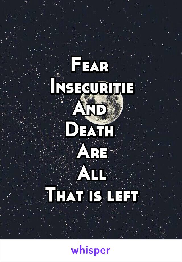 Fear  Insecuritie And  Death  Are All That is left