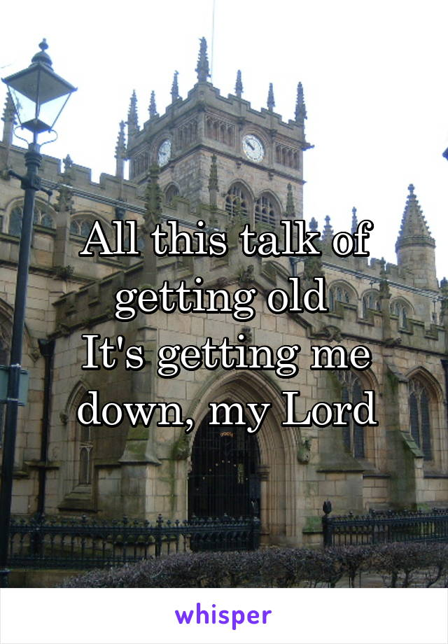 All this talk of getting old  It's getting me down, my Lord