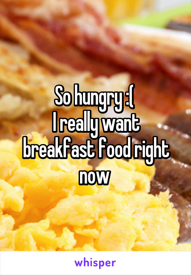 So hungry :(  I really want breakfast food right now