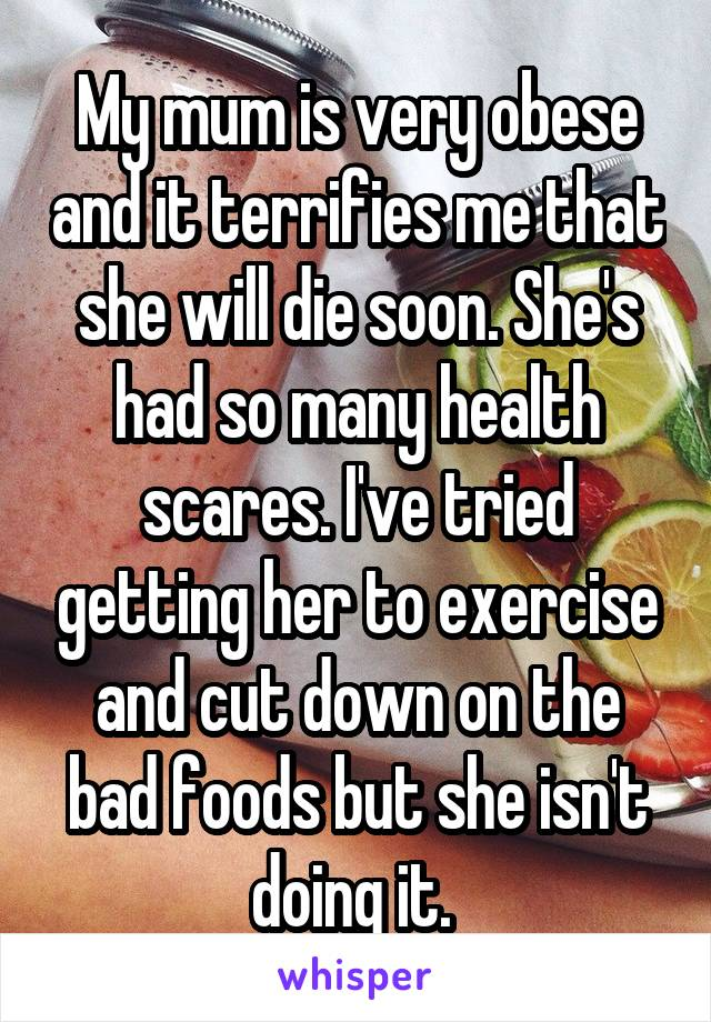 My mum is very obese and it terrifies me that she will die soon. She's had so many health scares. I've tried getting her to exercise and cut down on the bad foods but she isn't doing it.