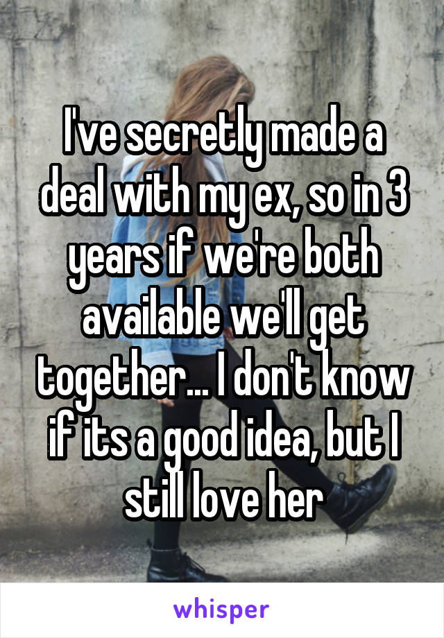 I've secretly made a deal with my ex, so in 3 years if we're both available we'll get together... I don't know if its a good idea, but I still love her