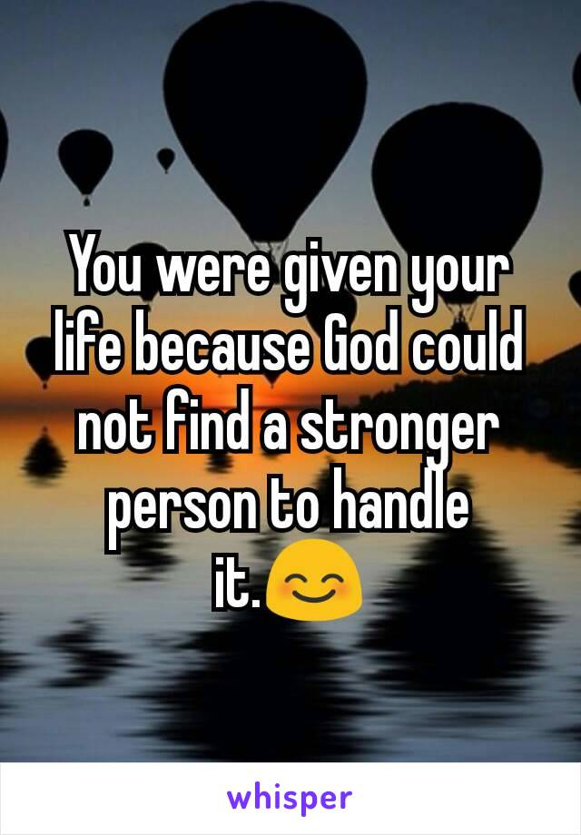 You were given your life because God could not find a stronger person to handle it.😊