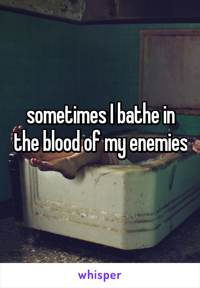 sometimes I bathe in the blood of my enemies