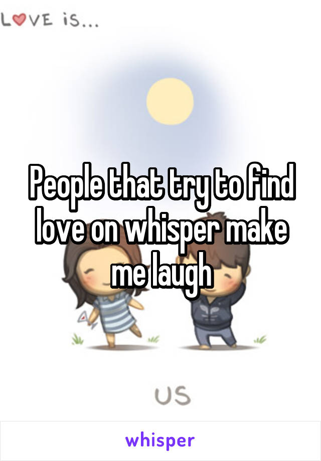 People that try to find love on whisper make me laugh