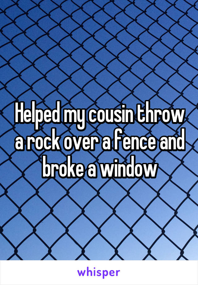 Helped my cousin throw a rock over a fence and broke a window