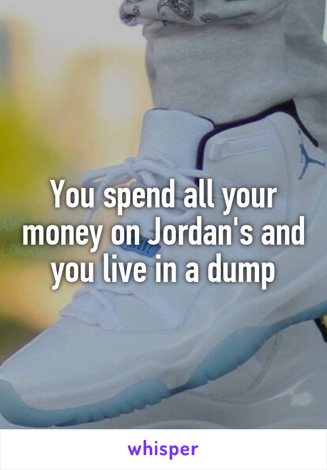 You spend all your money on Jordan's and you live in a dump