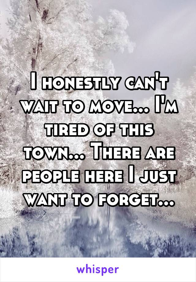 I honestly can't wait to move... I'm tired of this town... There are people here I just want to forget...