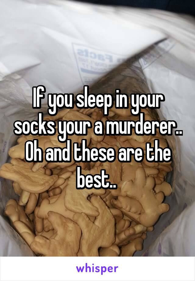 If you sleep in your socks your a murderer.. Oh and these are the best..