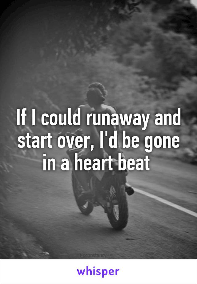 If I could runaway and start over, I'd be gone in a heart beat