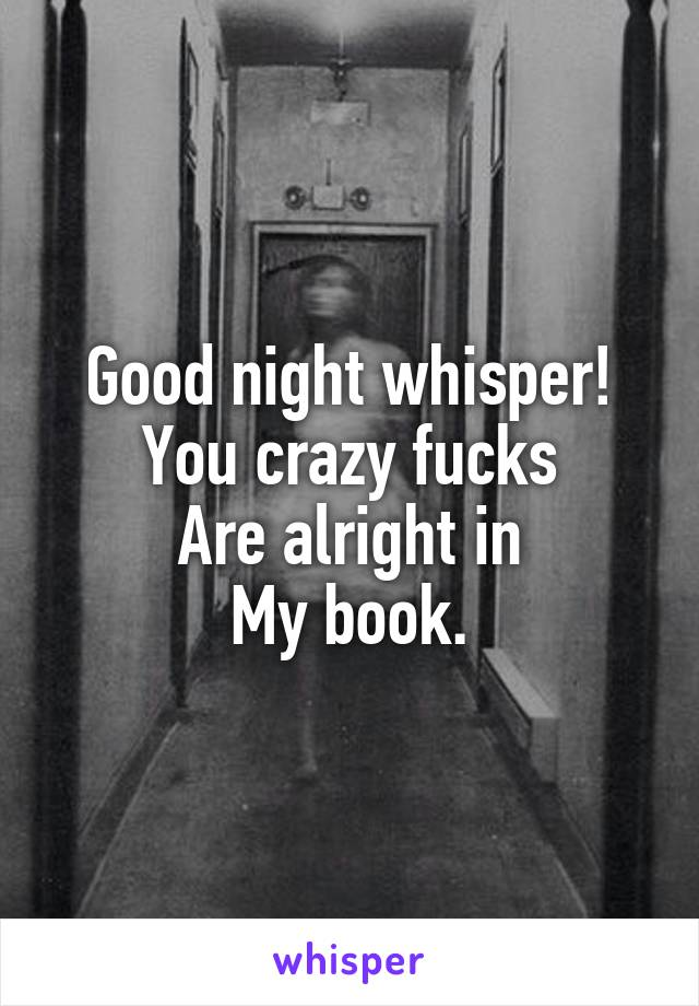Good night whisper! You crazy fucks Are alright in My book.