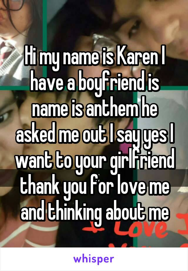 Hi my name is Karen I have a boyfriend is name is anthem he asked me out I say yes I want to your girlfriend thank you for love me and thinking about me