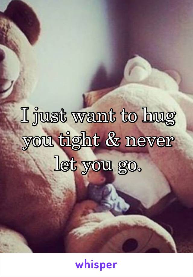 I just want to hug you tight & never let you go.