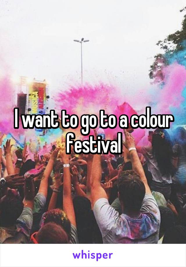 I want to go to a colour festival