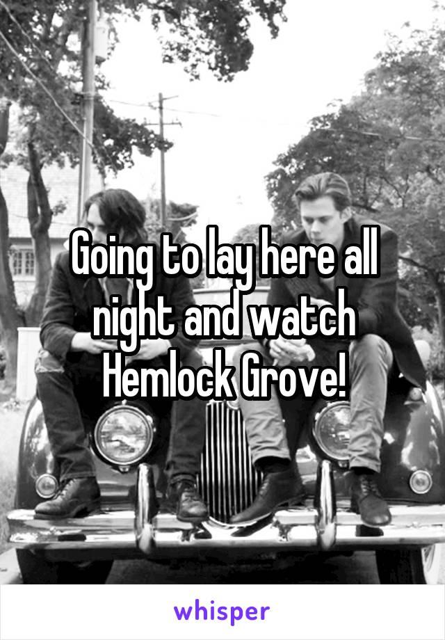 Going to lay here all night and watch Hemlock Grove!