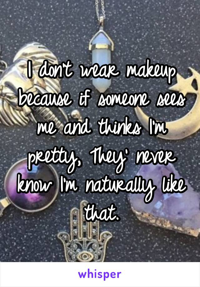 I don't wear makeup because if someone sees me and thinks I'm pretty, They' never know I'm naturally like that.