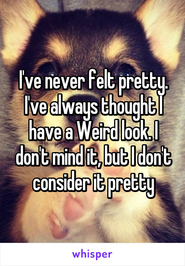 I've never felt pretty. I've always thought I have a Weird look. I don't mind it, but I don't consider it pretty