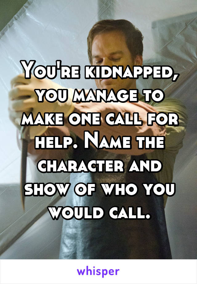 You're kidnapped, you manage to make one call for help. Name the character and show of who you would call.