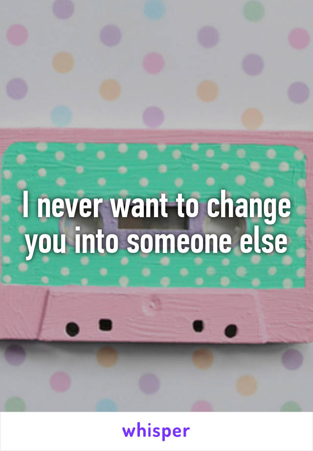 I never want to change you into someone else