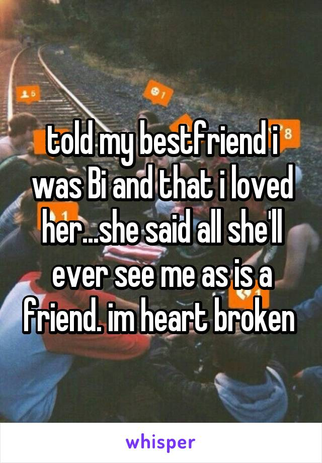 told my bestfriend i was Bi and that i loved her...she said all she'll ever see me as is a friend. im heart broken