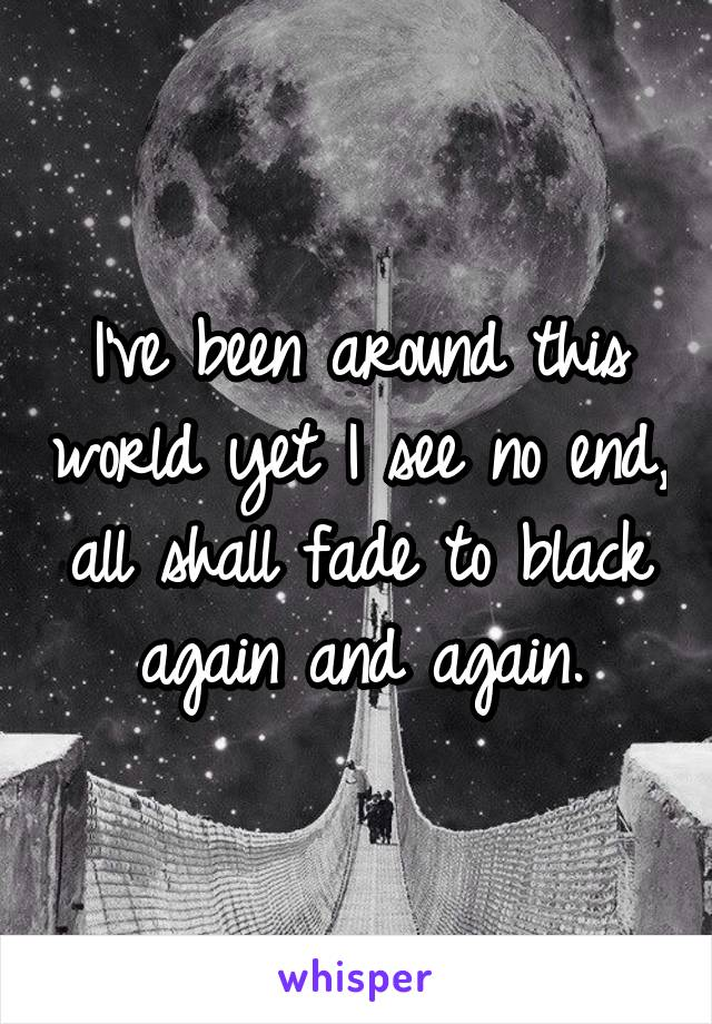 I've been around this world yet I see no end, all shall fade to black again and again.
