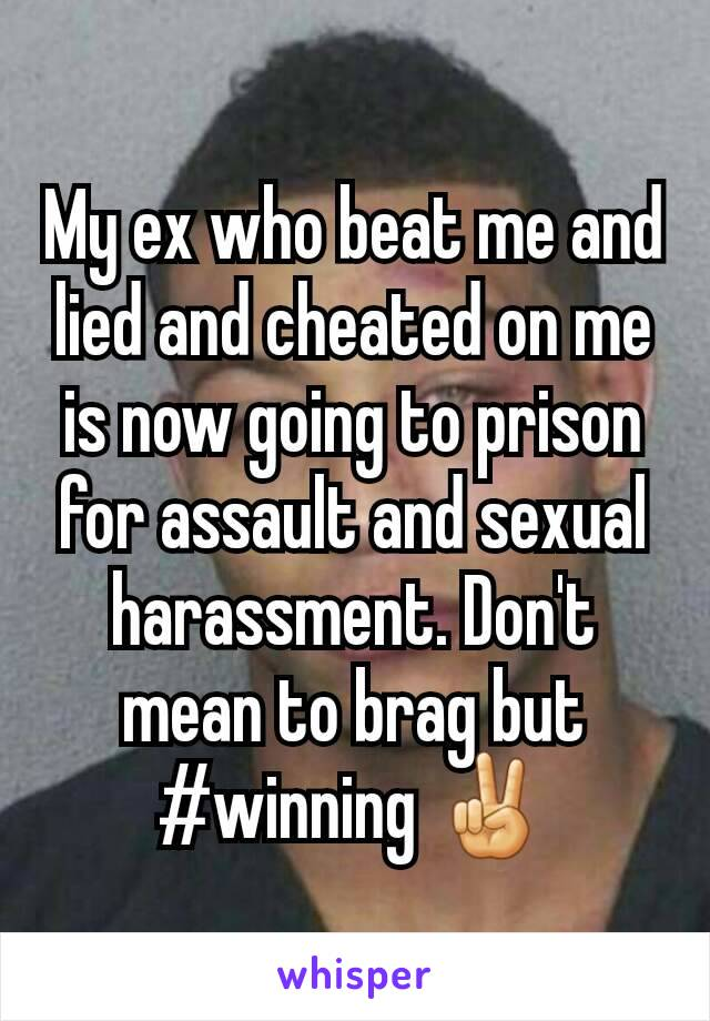 My ex who beat me and lied and cheated on me is now going to prison for assault and sexual harassment. Don't mean to brag but #winning ✌