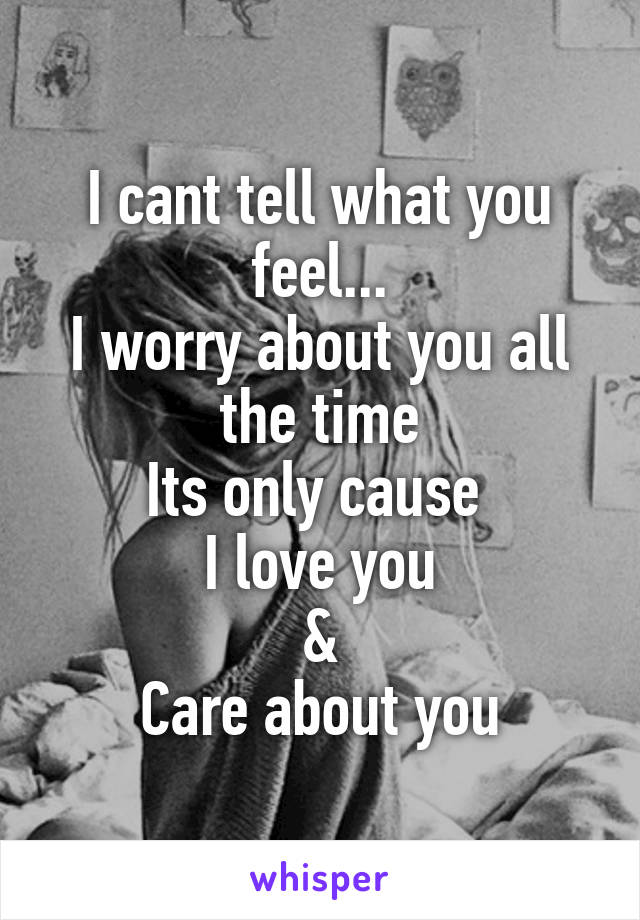 I cant tell what you feel... I worry about you all the time Its only cause  I love you & Care about you
