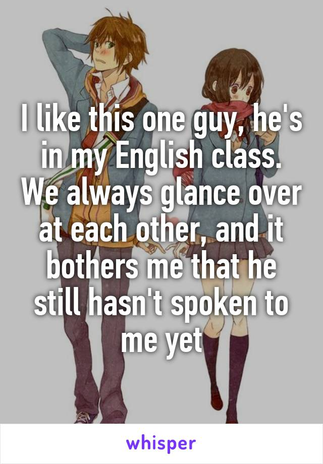 I like this one guy, he's in my English class. We always glance over at each other, and it bothers me that he still hasn't spoken to me yet