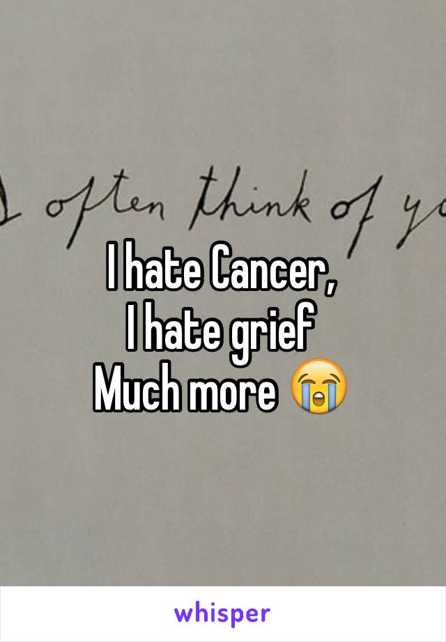 I hate Cancer, I hate grief  Much more 😭