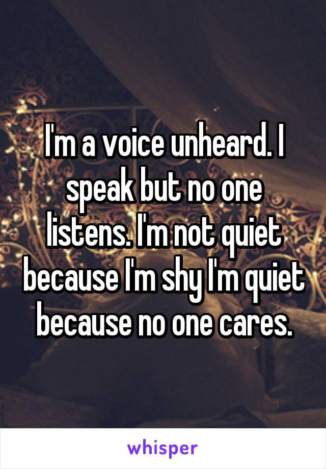 I'm a voice unheard. I speak but no one listens. I'm not quiet because I'm shy I'm quiet because no one cares.